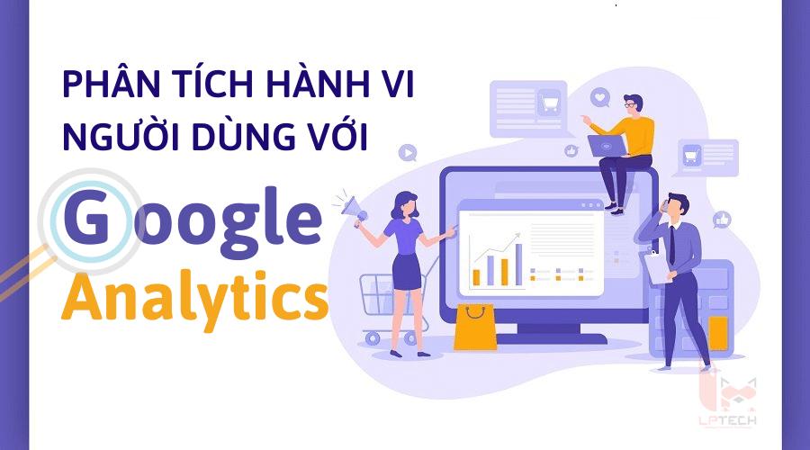 Phân tích hành vi người dùng với báo cáo Google Analytics