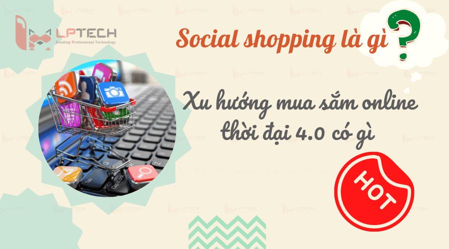 """Social shopping nổi lên và trở thành """"xu hướng"""" toàn cầu với hình thức mua bán chủ yếu thông qua các mạng xã hội."""