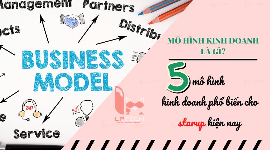 Mô hình kinh doanh là gì? 5 mô hình kinh doanh phổ biến cho người muốn khởi nghiệp