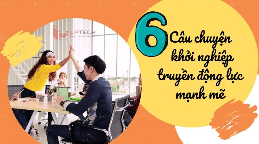 6 câu chuyện khởi nghiệp truyền động lực mạnh mẽ