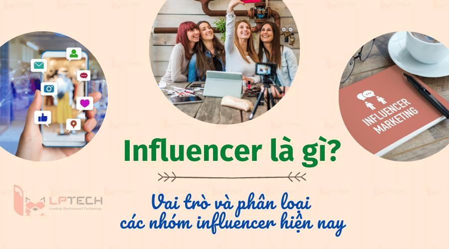 Influencer là gì? Vai trò và phân loại các nhóm Influencer hiện nay