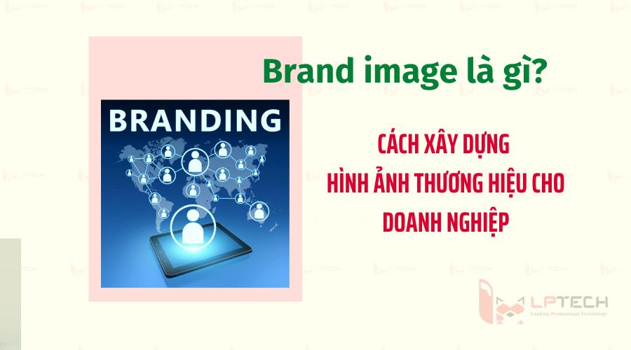 Brand image là gì? Cách xây dựng hình ảnh thương hiệu cho doanh nghiệp