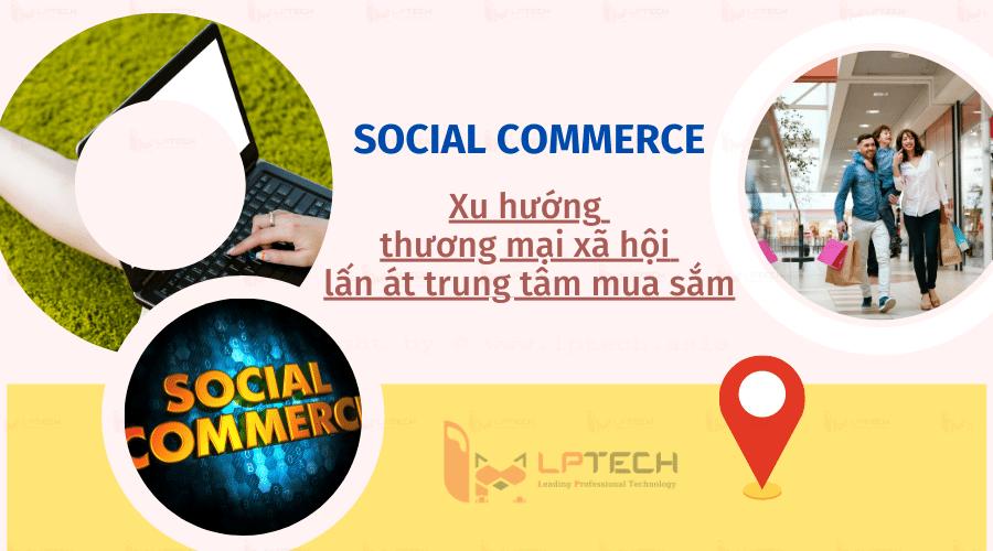 Social commerce: Xu hướng thương mại xã hội lấn át trung tâm mua sắm