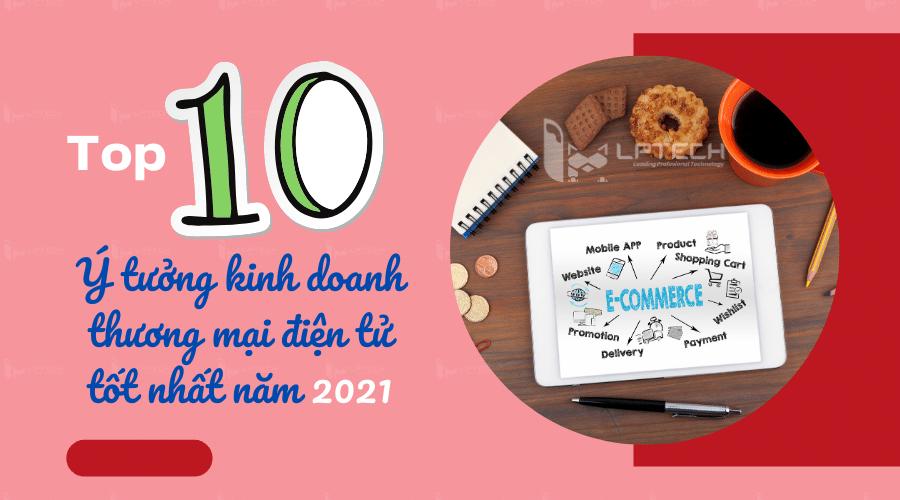 Top 10 ý tưởng kinh doanh thương mại điện tử tốt nhất năm 2021