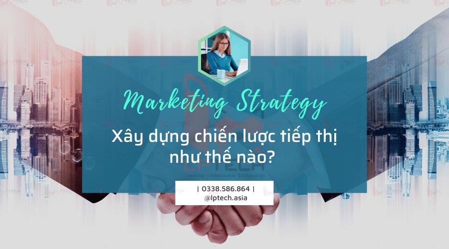 Chiến lược Marketing là gì? Xây dựng chiến lược tiếp thị như thế nào?